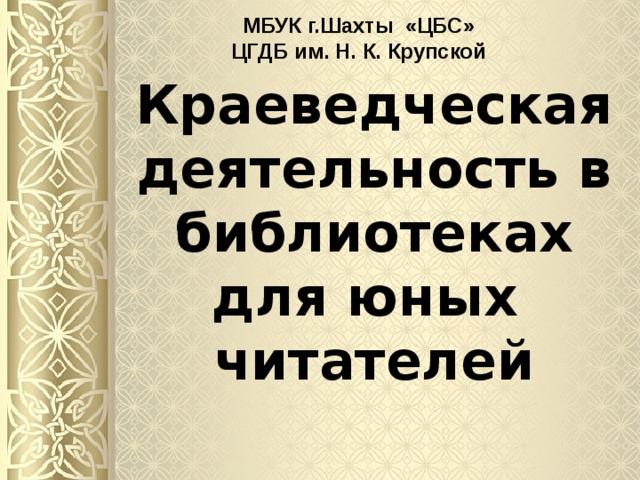 МБУК г.Шахты «ЦБС» ЦГДБ им. Н. К. Крупской Краеведческая деятельность в библиотеках  для юных  читателей