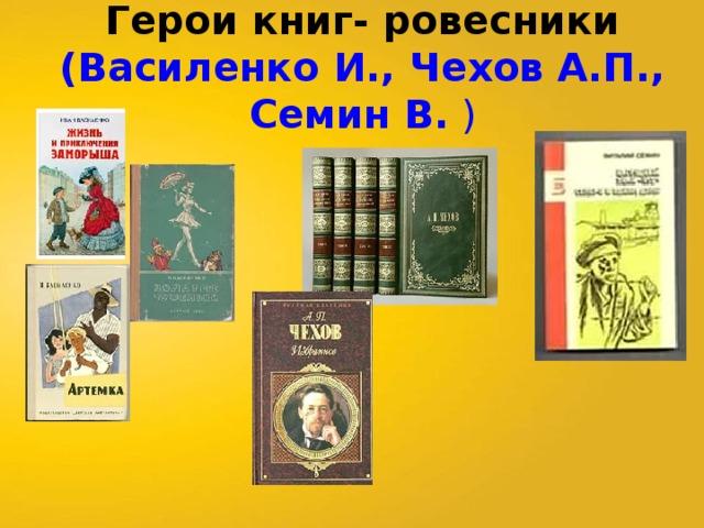 Герои книг- ровесники  (Василенко И., Чехов А.П., Семин В. )