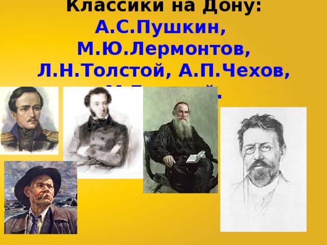 Классики на Дону:  А.С.Пушкин, М.Ю.Лермонтов, Л.Н.Толстой, А.П.Чехов, М.Горький.