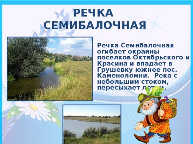 РЕЧКА  СЕМИБАЛОЧНАЯ Речка Семибалочная огибает окраины поселков Октябрьского и Красина и впадает в Грушевку южнее пос. Каменоломни. Река с небольшим стоком, пересыхает летом.