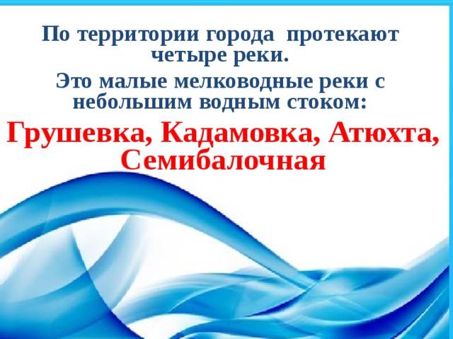 По территории города протекают четыре реки. Это малые мелководные реки с небольшим водным стоком: Грушевка, Кадамовка, Атюхта, Семибалочная