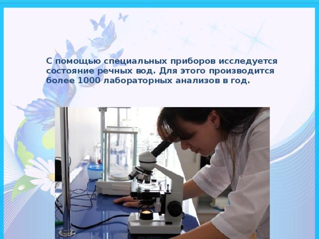 С помощью специальных приборов исследуется состояние речных вод. Для этого производится более 1000 лабораторных анализов в год.
