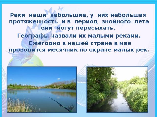 Реки наши небольшие, у них небольшая протяженность и в период знойного лета они могут пересыхать. Географы назвали их малыми реками.  Ежегодно в нашей стране в мае проводится месячник по охране малых рек .