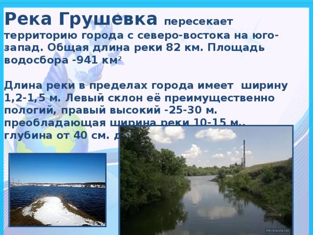 Река Грушевка пересекает территорию города с северо-востока на юго-запад. Общая длина реки 82 км. Площадь водосбора -941 км 2  Длина реки в пределах города имеет ширину 1,2-1,5 м. Левый склон её преимущественно пологий, правый высокий -25-30 м. преобладающая ширина реки 10-15 м,. глубина от 40 см. до 50 см.