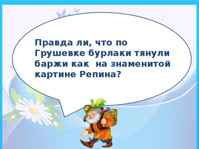 Правда ли, что по Грушевке бурлаки тянули баржи как на знаменитой картине Репина?