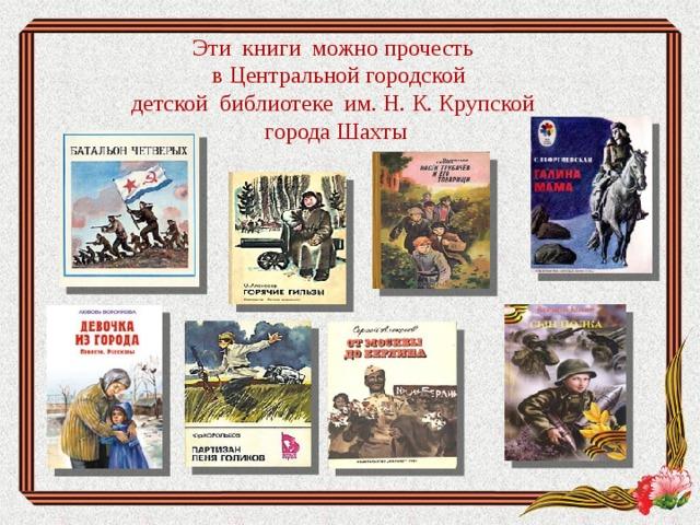 Эти книги можно прочесть  в Центральной городской  детской библиотеке им. Н. К. Крупской  города Шахты