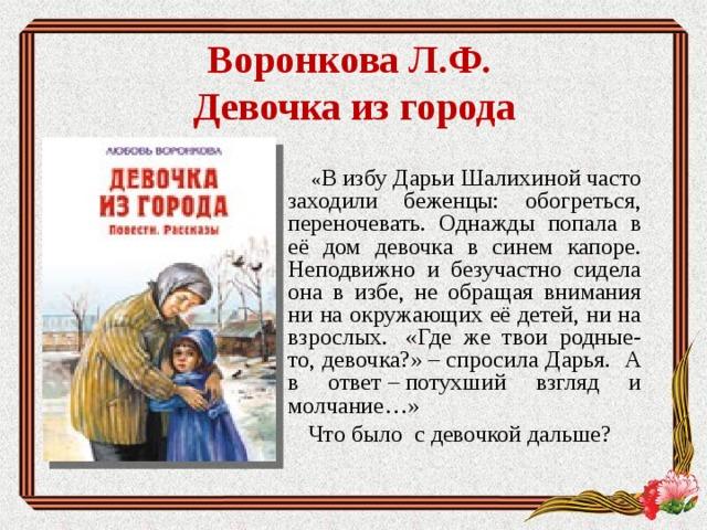Воронкова Л.Ф.  Девочка из города     « В избу Дарьи Шалихиной часто заходили беженцы: обогреться, переночевать. Однажды попала в её дом девочка в синем капоре. Неподвижно и безучастно сидела она в избе, не обращая внимания ни на окружающих её детей, ни на взрослых. «Где же твои родные-то, девочка?»–спросила Дарья. А в ответ–потухший взгляд и молчание…»  Что было с девочкой дальше?