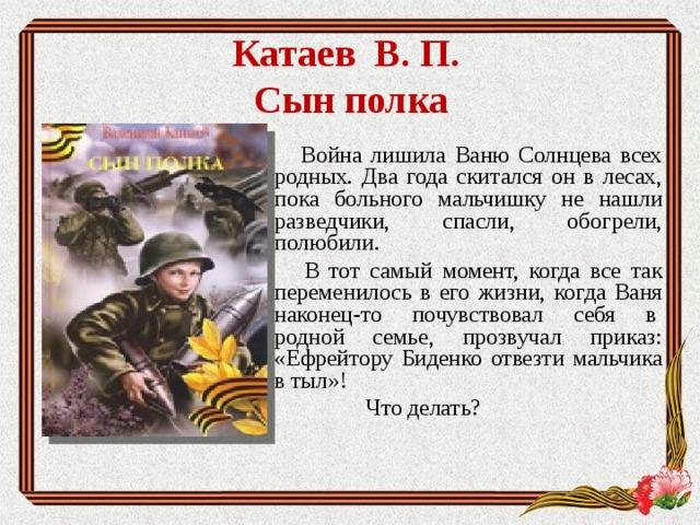 Катаев В. П.  Сын полка    Война лишила Ваню Солнцева всех родных. Два года скитался он в лесах, пока больного мальчишку не нашли разведчики, спасли, обогрели, полюбили.  В тот самый момент, когда все так переменилось в его жизни, когда Ваня наконец-то почувствовал себя в родной семье, прозвучал приказ: «Ефрейтору Биденко отвезти мальчика в тыл»!  Что делать?