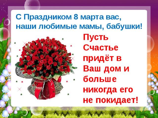 С Праздником 8 марта вас,  наши любимые мамы, бабушки! Пусть Счастье придёт в Ваш дом и больше никогда его не покидает!