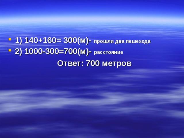 1) 140+160= 300(м)- прошли два пешехода 2) 1000-300=700(м)- расстояние