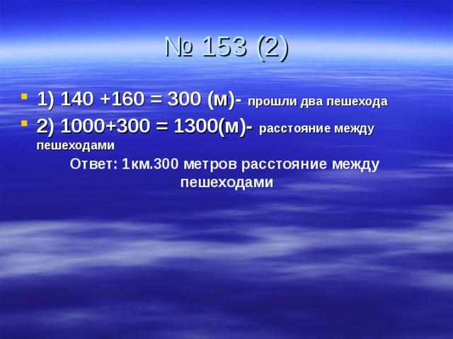 1) 140 +160 = 300 (м)- прошли два пешехода 2) 1000+300 = 1300(м)- расстояние между пешеходами