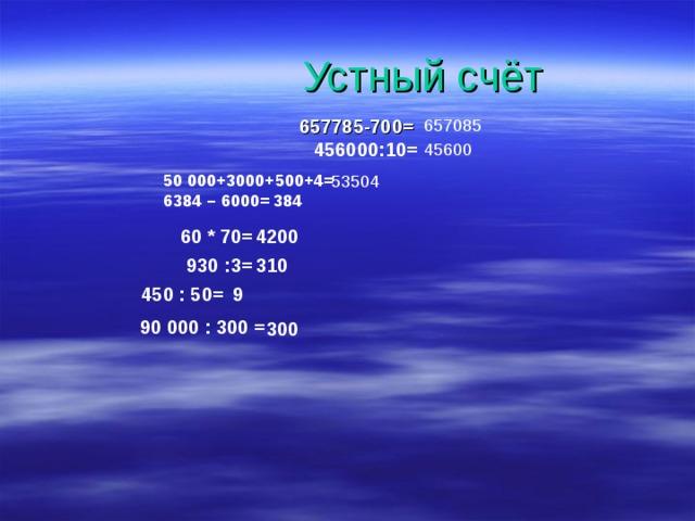 Устный счёт 657085 657785-700= 456000:10=  45600 50000+3000+500+4= 53504 384  6384 – 6000=  60 * 70= 4200 930 :3= 310 450 : 50= 9 90000 : 300 = 300