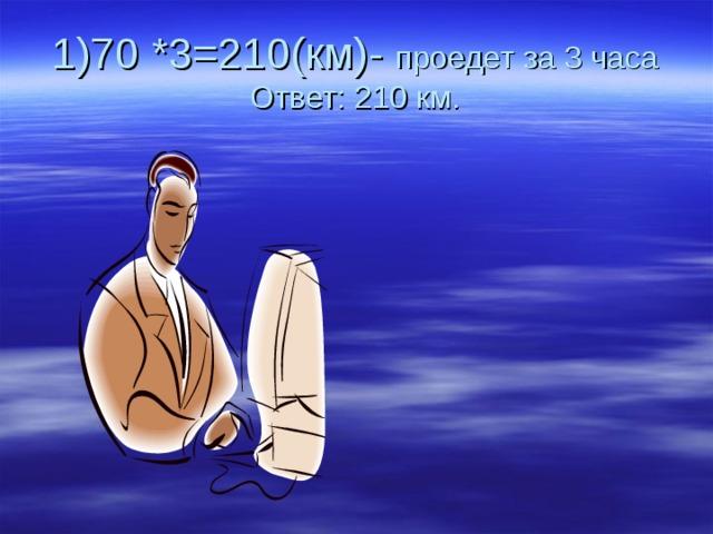 проедет за 3 часа  Ответ: 210 км.