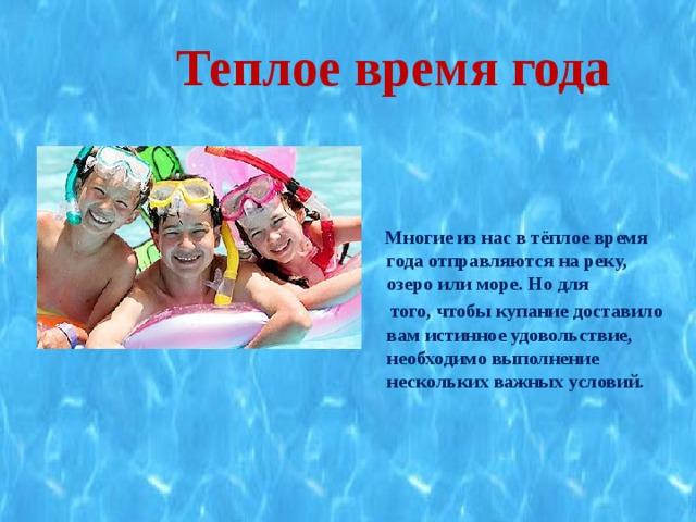 Теплое время года    Многие из нас в тёплое время года отправляются на реку, озеро или море. Но для  того, чтобы купание доставило вам истинное удовольствие, необходимо выполнение нескольких важных условий.