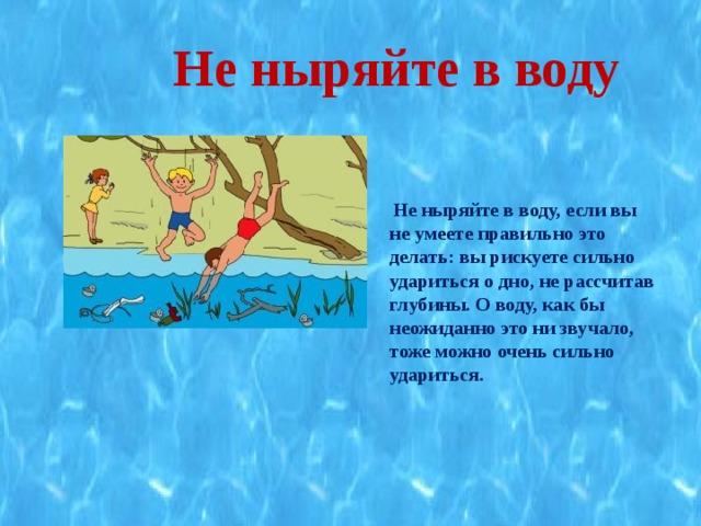 Не ныряйте в воду   Не ныряйте в воду, если вы не умеете правильно это делать: вы рискуете сильно удариться о дно, не рассчитав глубины. О воду, как бы неожиданно это ни звучало, тоже можно очень сильно удариться.