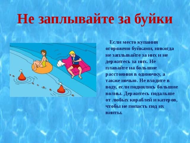 Не заплывайте за буйки  Если место купания огорожено буйками, никогда не заплывайте за них и не держитесь за них. Не плавайте на большие расстояния в одиночку, а также ночью. Не входите в воду, если поднялись большие волны. Держитесь подальше от любых кораблей и катеров, чтобы не попасть под их винты.
