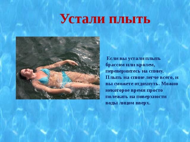 Устали плыть   Если вы устали плыть брассом или кролем, перевернитесь на спину. Плыть на спине легче всего, и вы сможете отдохнуть. Можно некоторое время просто полежать на поверхности воды лицом вверх.