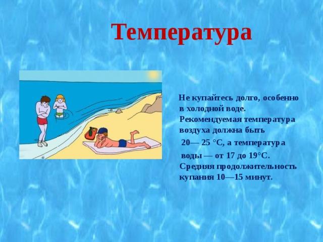 Температура   Не купайтесь долго, особенно в холодной воде. Рекомендуемая температура воздуха должна быть  20— 25 °С, а температура  воды — от 17 до 19°С. Средняя продолжительность купания 10—15 минут.