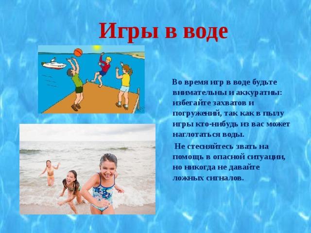 Игры в воде   Во время игр в воде будьте внимательны и аккуратны: избегайте захватов и погружений, так как в пылу игры кто-нибудь из вас может наглотаться воды.  Не стесняйтесь звать на помощь в опасной ситуации, но никогда не давайте ложных сигналов.