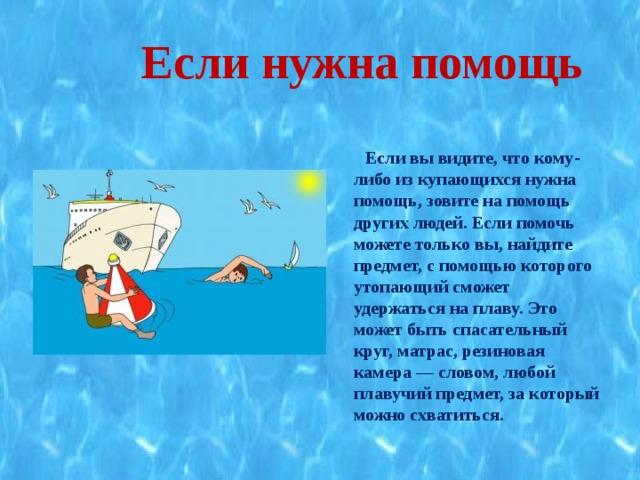 Если нужна помощь   Если вы видите, что кому-либо из купающихся нужна помощь, зовите на помощь других людей. Если помочь можете только вы, найдите предмет, с помощью которого утопающий сможет удержаться на плаву. Это может быть спасательный круг, матрас, резиновая камера — словом, любой плавучий предмет, за который можно схватиться.