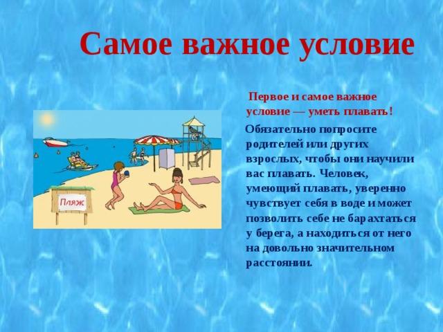 Самое важное условие  Первое и самое важное условие — уметь плавать!  Обязательно попросите родителей или других взрослых, чтобы они научили вас плавать. Человек, умеющий плавать, уверенно чувствует себя в воде и может позволить себе не барахтаться у берега, а находиться от него на довольно значительном расстоянии.