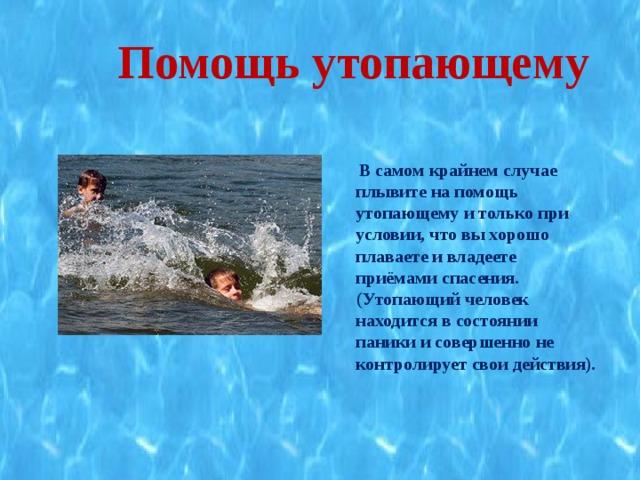 Помощь утопающему   В самом крайнем случае плывите на помощь утопающему и только при условии, что вы хорошо плаваете и владеете приёмами спасения. (Утопающий человек находится в состоянии паники и совершенно не контролирует свои действия).