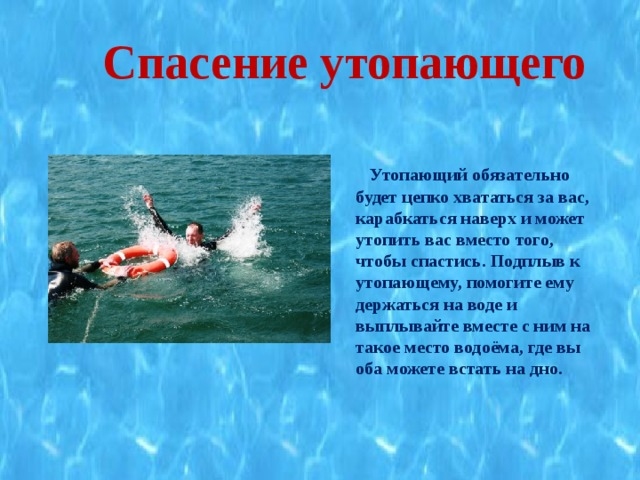 Спасение утопающего   Утопающий обязательно будет цепко хвататься за вас, карабкаться наверх и может утопить вас вместо того, чтобы спастись. Подплыв к утопающему, помогите ему держаться на воде и выплывайте вместе с ним на такое место водоёма, где вы оба можете встать на дно.