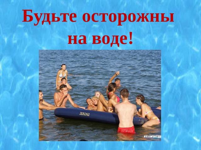 Будьте осторожны  на воде!
