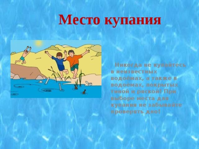 Место купания   Никогда не купайтесь в неизвестных водоёмах, а также в водоёмах, покрытых тиной и ряской! При выборе места для купания не забывайте проверять дно!