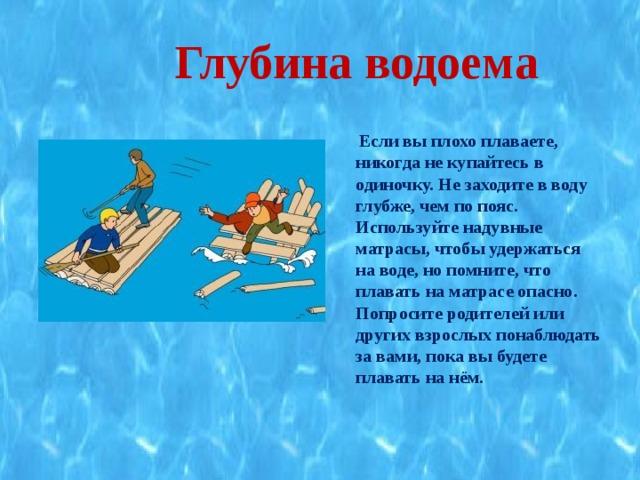 Глубина водоема  Если вы плохо плаваете, никогда не купайтесь в одиночку. Не заходите в воду глубже, чем по пояс. Используйте надувные матрасы, чтобы удержаться на воде, но помните, что плавать на матрасе опасно. Попросите родителей или других взрослых понаблюдать за вами, пока вы будете плавать на нём.
