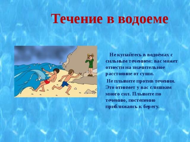 Течение в водоеме   Не купайтесь в водоёмах с сильным течением: вас может отнести на значительное расстояние от суши.  Не плывите против течения. Это отнимет у вас слишком много сил. Плывите по течению, постепенно приближаясь к берегу.