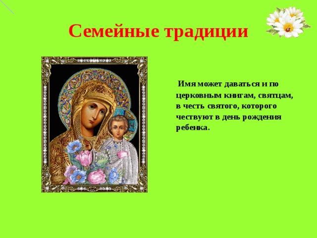 Семейные традиции  Имя может даваться и по церковным книгам, святцам, в честь святого, которого чествуют в день рождения ребенка.