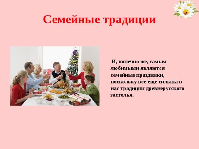 Семейные традиции  И, конечно же, самым любимыми являются семейные праздники, поскольку все еще сильны в нас традиции древнерусского застолья.