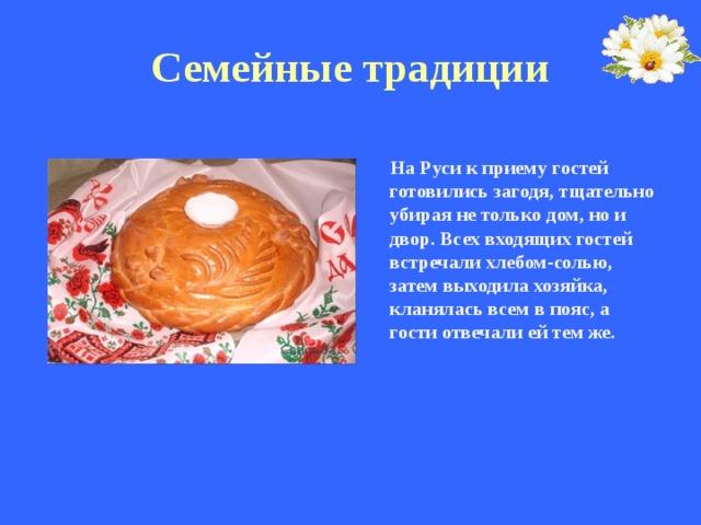 Семейные традиции   На Руси к приему гостей готовились загодя, тщательно убирая не только дом, но и двор. Всех входящих гостей встречали хлебом-солью, затем выходила хозяйка, кланялась всем в пояс, а гости отвечали ей тем же.