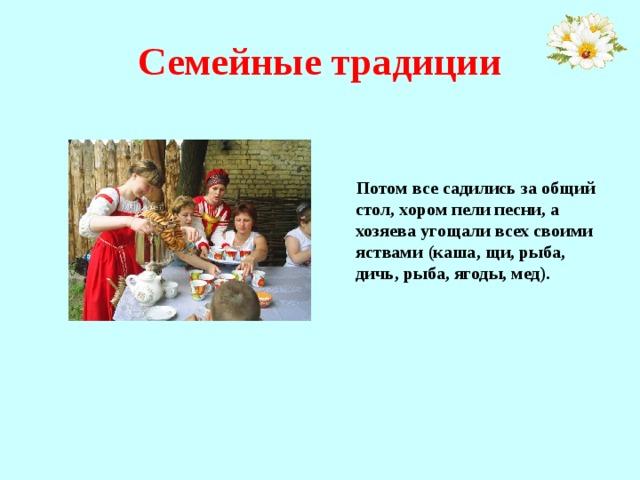 Семейные традиции   Потом все садились за общий стол, хором пели песни, а хозяева угощали всех своими яствами (каша, щи, рыба, дичь, рыба, ягоды, мед).