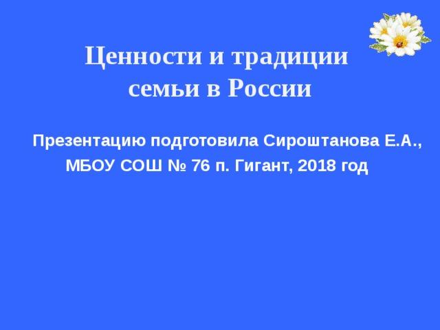 Ценности и традиции  семьи в России    Презентацию подготовила Сироштанова Е.А.,  МБОУ СОШ № 76 п. Гигант, 2018 год