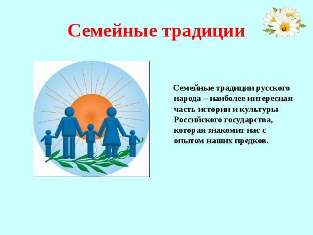 Семейные традиции    Семейные традиции русского народа – наиболее интересная часть истории и культуры Российского государства, которая знакомит нас с опытом наших предков.