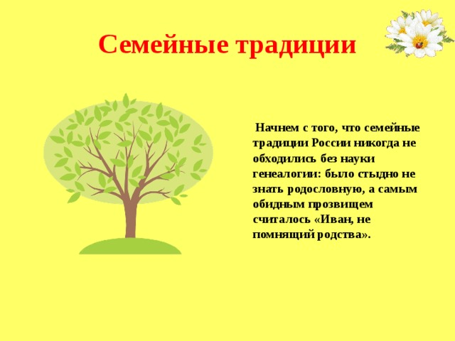 Семейные традиции    Начнем с того, что семейные традиции России никогда не обходились без науки генеалогии: было стыдно не знать родословную, а самым обидным прозвищем считалось «Иван, не помнящий родства».