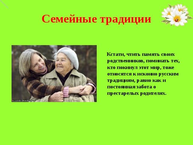 Семейные традиции    Кстати, чтить память своих родственников, поминать тех, кто покинул этот мир, тоже относятся к исконно русским традициям, равно как и постоянная забота о престарелых родителях.