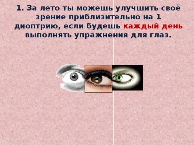 1. За лето ты можешь улучшить своё зрение приблизительно на 1 диоптрию, если будешь каждый день выполнять упражнения для глаз.