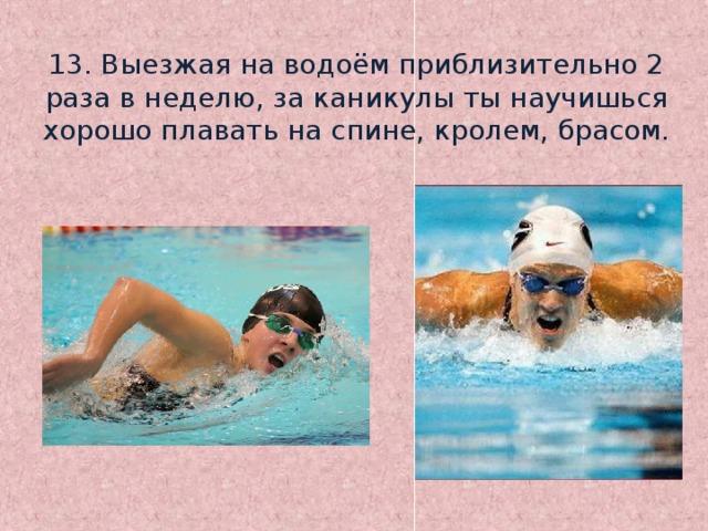 13. Выезжая на водоём приблизительно 2 раза в неделю, за каникулы ты научишься хорошо плавать на спине, кролем, брасом.