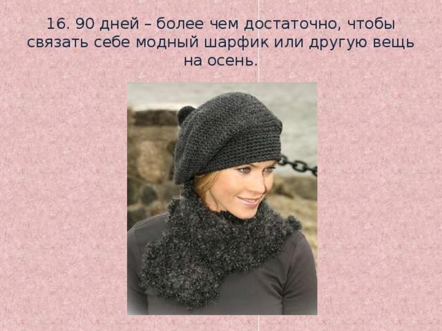 16. 90 дней – более чем достаточно, чтобы связать себе модный шарфик или другую вещь на осень.
