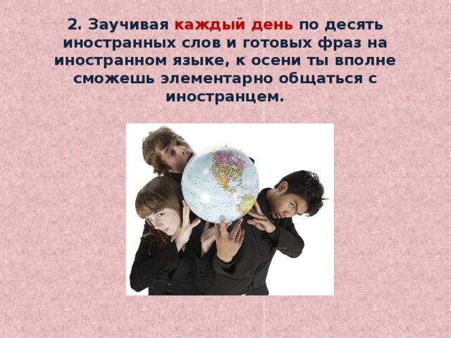 2. Заучивая каждый день по десять иностранных слов и готовых фраз на иностранном языке, к осени ты вполне сможешь элементарно общаться с иностранцем.