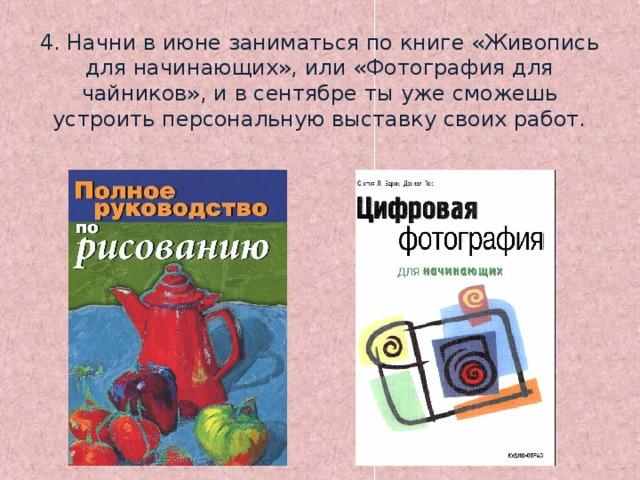 4. Начни в июне заниматься по книге «Живопись для начинающих», или «Фотография для чайников», и в сентябре ты уже сможешь устроить персональную выставку своих работ.