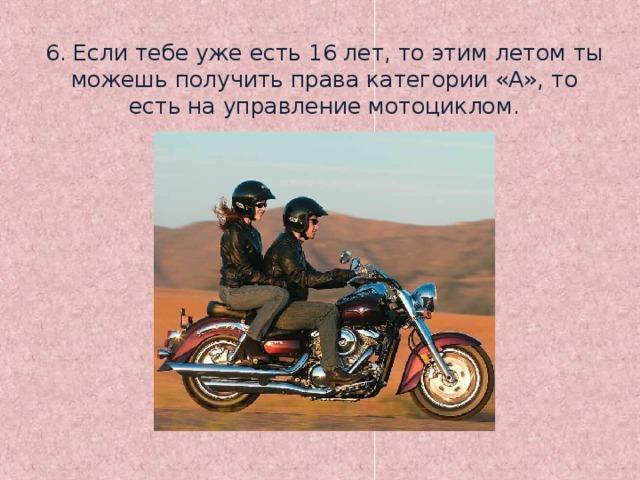 6. Если тебе уже есть 16 лет, то этим летом ты можешь получить права категории «А», то есть на управление мотоциклом.