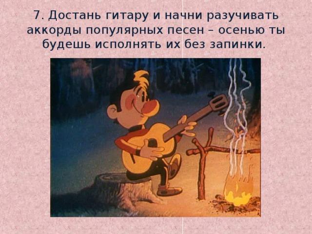 7. Достань гитару и начни разучивать аккорды популярных песен – осенью ты будешь исполнять их без запинки.