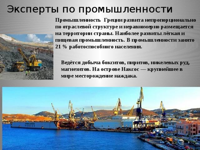 Эксперты по промышленности Промышленность Греции развита непропорционально по отраслевой структуре и неравномерно размещается на территории страны. Наиболее развиты лёгкая и пищевая промышленность. В промышленности занято 21 % работоспособного населения.  Ведётся добыча бокситов, пиритов, никелевых руд, магнезитов. На острове Наксос — крупнейшее в мире месторождение наждака.