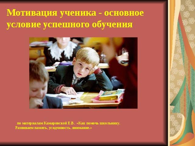 Мотивация ученика - основное условие успешного обучения   по материалам Камаровской Е.В. «Как помочь школьнику.  Развиваем память, усидчивость, внимание.»