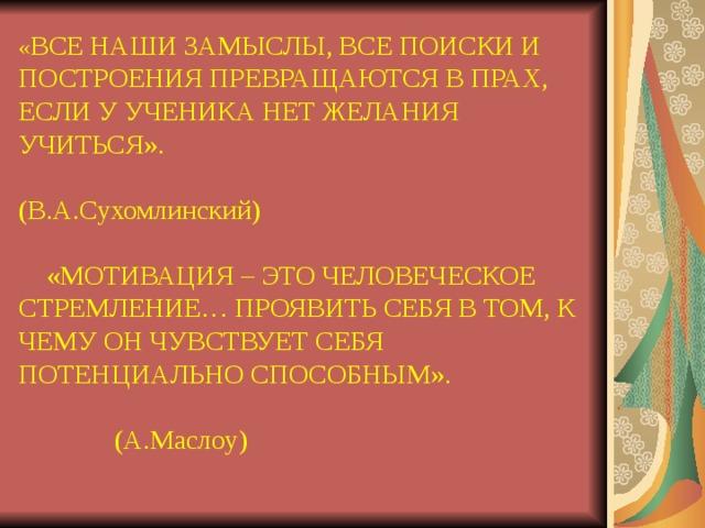 « ВСЕ НАШИ ЗАМЫСЛЫ, ВСЕ ПОИСКИ И ПОСТРОЕНИЯ ПРЕВРАЩАЮТСЯ В ПРАХ, ЕСЛИ У УЧЕНИКА НЕТ ЖЕЛАНИЯ УЧИТЬСЯ».  (В.А.Сухомлинский)  «МОТИВАЦИЯ – ЭТО ЧЕЛОВЕЧЕСКОЕ СТРЕМЛЕНИЕ… ПРОЯВИТЬ СЕБЯ В ТОМ, К ЧЕМУ ОН ЧУВСТВУЕТ СЕБЯ ПОТЕНЦИАЛЬНО СПОСОБНЫМ».  (А.Маслоу)