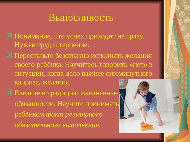 Выносливость Понимание, что успех приходит не сразу. Нужен труд и терпение. Перестаньте безотказно исполнять желания своего ребёнка. Научитесь говорить «нет» в ситуации, когда дело важнее сиюминутного каприза, желания. Введите в традицию ежедневные  обязанности. Научите принимать  ребёнком факт регулярного  обязательного выполнения.